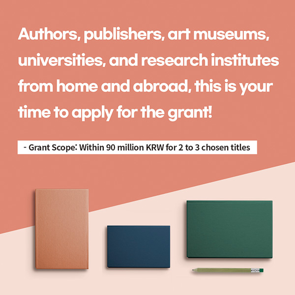 Authors, publishers, art museums, universities, and research institutes from home and abroad, this is your time to apply for the grant!* Grant Scope: Within 90 million KRW for 2 to 3 chosen titles