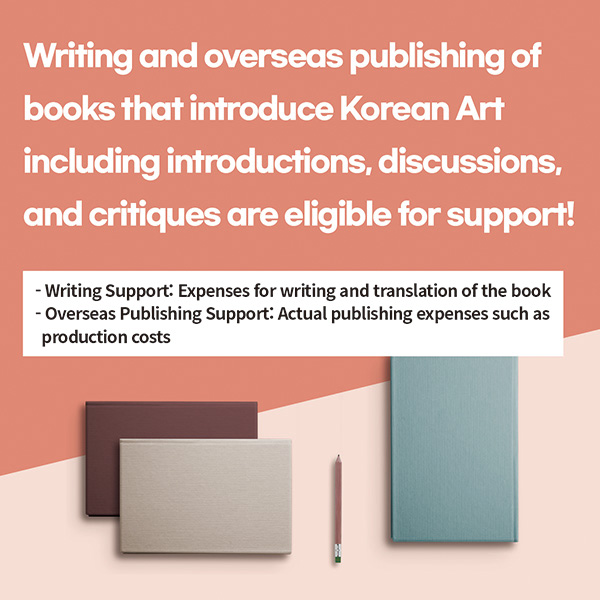 Writing and overseas publishing of books that introduce Korean Art including introductions, discussions, and critiques are eligible for support!* Writing Support: Expenses for writing and translation of the book* Overseas Publishing Support: Actual publishing expenses such as production costs