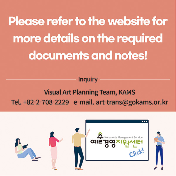 Please refer to the website for more details on the required documents and notes!Inquiry: Visual Art Planning Team, Korea Arts Management Service (KAMS)82-2-708-2229 ┃ art-trans@gokams.or.kr