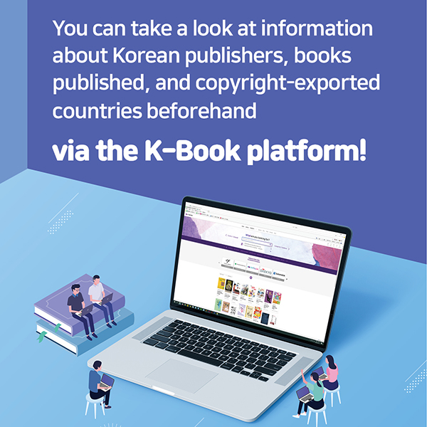 You can take a look at information about Korean publishers, books published, and copyright-exported countries beforehand via the K-Book platform!