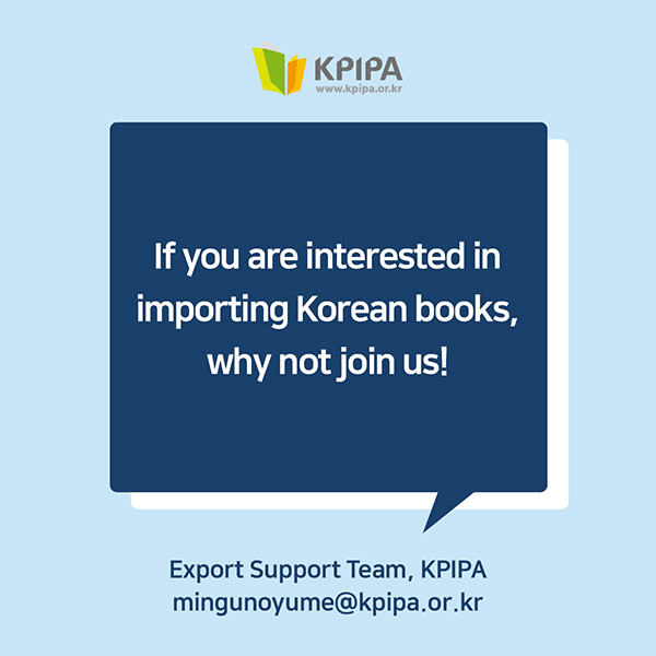 If you are interested in importing Korean books, why not join us!Contact: Export Support Team, Publication Industry Promotion Agency of Korea (KPIPA)mingunoyume@kpipa.or.kr